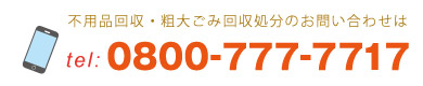不用品回収・粗大ごみ回収処分のお問い合わせは0800-777-7717までお気軽にお問い合わせください